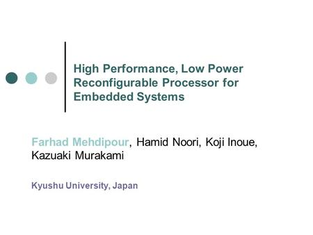 High Performance, Low Power Reconfigurable Processor for Embedded Systems Farhad Mehdipour, Hamid Noori, Koji Inoue, Kazuaki Murakami Kyushu University,