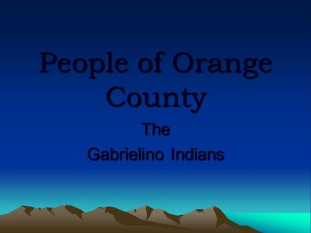 People of Orange County The Gabrielino Indians. About the People Widely known as thoughtful people Called themselves the Tongva Original inhabitants of.