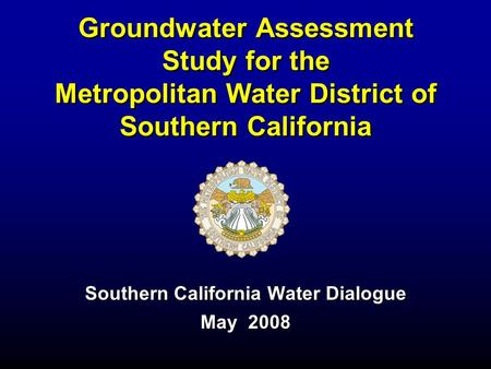 Groundwater Assessment Study for the Metropolitan Water District of Southern California Southern California Water Dialogue May 2008.
