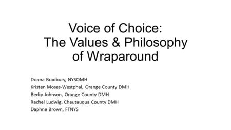 Voice of Choice: The Values & Philosophy of Wraparound Donna Bradbury, NYSOMH Kristen Moses-Westphal, Orange County DMH Becky Johnson, Orange County DMH.