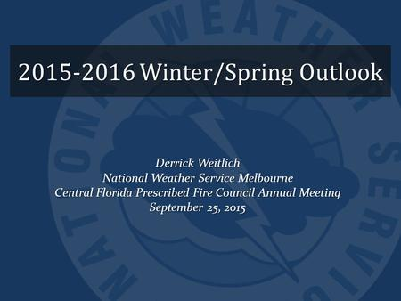 2015-2016 Winter/Spring Outlook Derrick Weitlich National Weather Service Melbourne Central Florida Prescribed Fire Council Annual Meeting September 25,