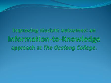 "Knowledge building in the 21 st century at The Geelong College: Information-to-Knowledge Continuum ""As we increasingly move toward an environment of instant."