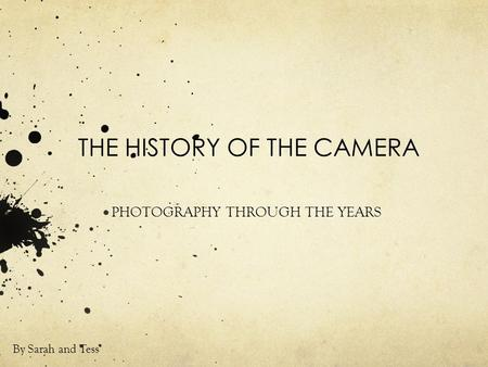 THE HISTORY OF THE CAMERA PHOTOGRAPHY THROUGH THE YEARS By Sarah and Tess.