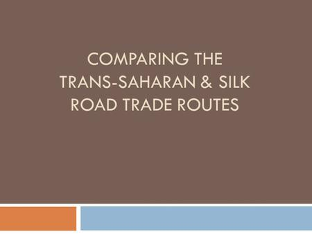 COMPARING THE TRANS-SAHARAN & SILK ROAD TRADE ROUTES.
