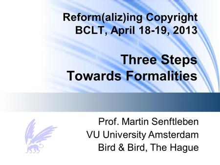 Reform(aliz)ing Copyright BCLT, April 18-19, 2013 Three Steps Towards Formalities Prof. Martin Senftleben VU University Amsterdam Bird & Bird, The Hague.