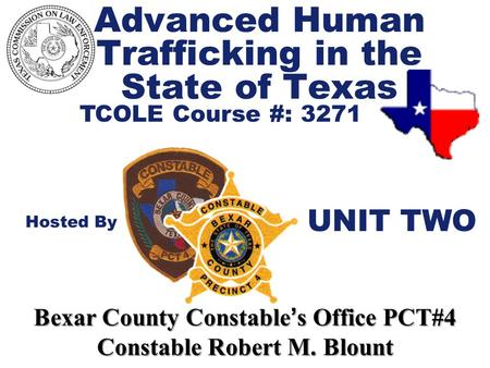 Advanced Human Trafficking in the State of Texas TCOLE Course #: 3271 Hosted By Bexar County Constable ' s Office PCT#4 Constable Robert M. Blount UNIT.