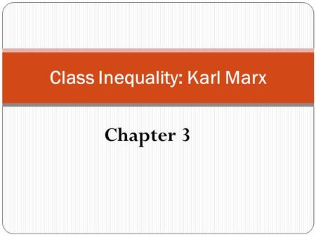 Chapter 3 Class Inequality: Karl Marx. KARL MARX (1818–1883) The history of all hitherto existing society is the history of class struggles. (Marx and.