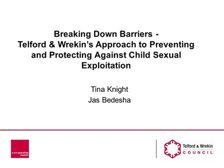 Breaking Down Barriers - Telford & Wrekin's Approach to Preventing and Protecting Against Child Sexual Exploitation Tina Knight Jas Bedesha.