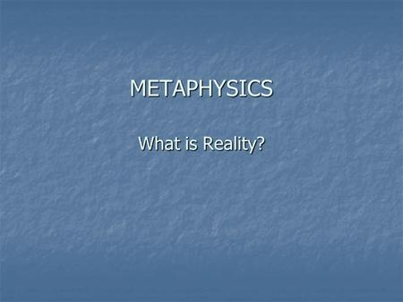 METAPHYSICS What is Reality?. Pragmatism and Metaphysics Reality is pluralistic. There is no one reality. Reality is pluralistic. There is no one reality.