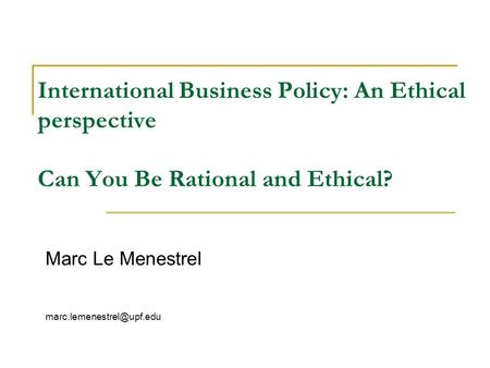 International Business Policy: An Ethical perspective Can You Be Rational and Ethical? Marc Le Menestrel