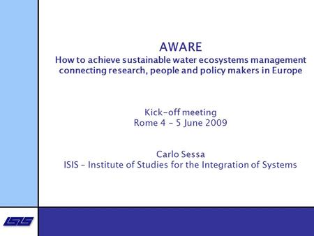 AWARE How to achieve sustainable water ecosystems management connecting research, people and policy makers in Europe Kick-off meeting Rome 4 – 5 June 2009.
