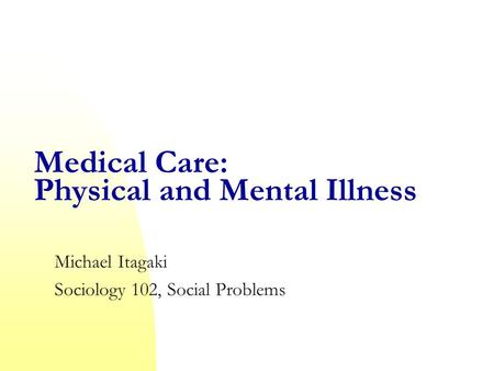 Medical Care: Physical and Mental Illness Michael Itagaki Sociology 102, Social Problems.