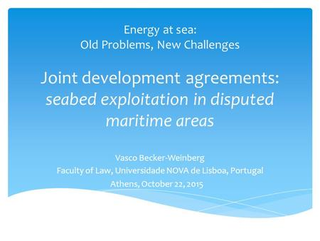 Energy at sea: Old Problems, New Challenges Joint development agreements: seabed exploitation in disputed maritime areas Vasco Becker-Weinberg Faculty.