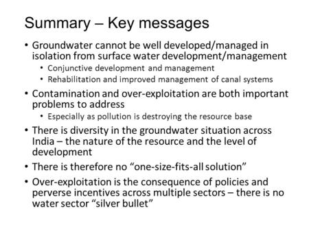 Summary – Key messages Groundwater cannot be well developed/managed in isolation from surface water development/management Conjunctive development and.