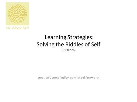 Learning Strategies: Solving the Riddles of Self (21 slides) creatively compiled by dr. michael farnworth.