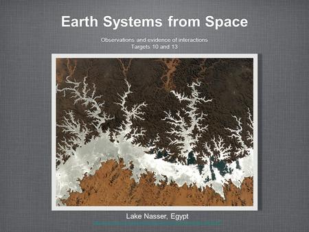Earth Systems from Space Observations and evidence of interactions Targets 10 and 13 Observations and evidence of interactions Targets 10 and 13 Lake Nasser,