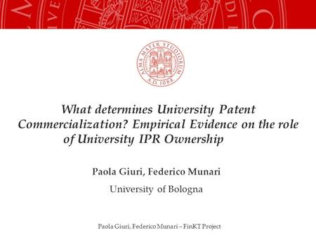 Paola Giuri, Federico Munari – FinKT Project What determines University Patent Commercialization? Empirical Evidence on the role of University IPR Ownership.