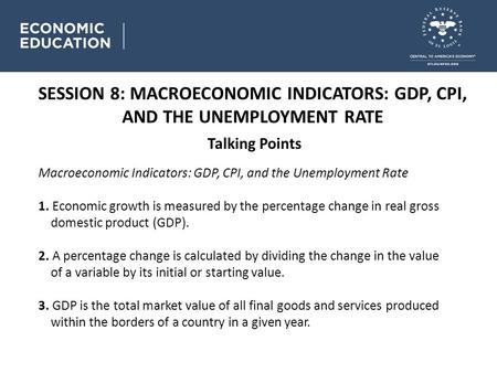 SESSION 8: MACROECONOMIC INDICATORS: GDP, CPI, AND THE UNEMPLOYMENT RATE Talking Points Macroeconomic Indicators: GDP, CPI, and the Unemployment Rate 1.