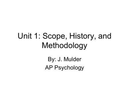 Unit 1: Scope, History, and Methodology By: J. Mulder AP Psychology.