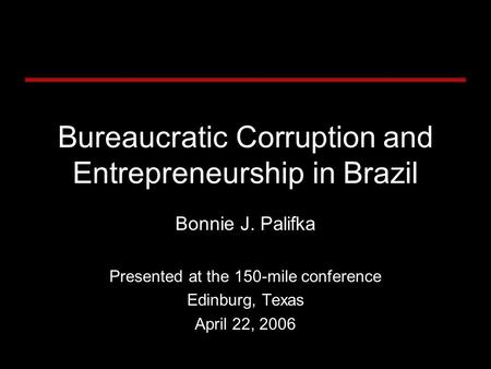 Bureaucratic Corruption and Entrepreneurship in Brazil Bonnie J. Palifka Presented at the 150-mile conference Edinburg, Texas April 22, 2006.