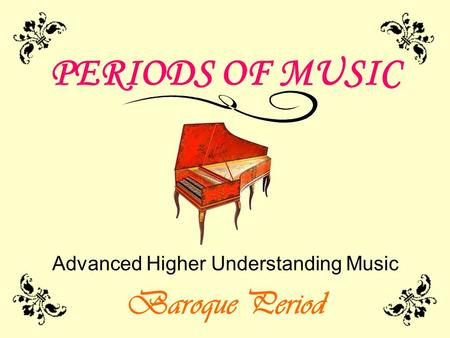 PERIODS OF MUSIC Advanced Higher Understanding Music Baroque Period.