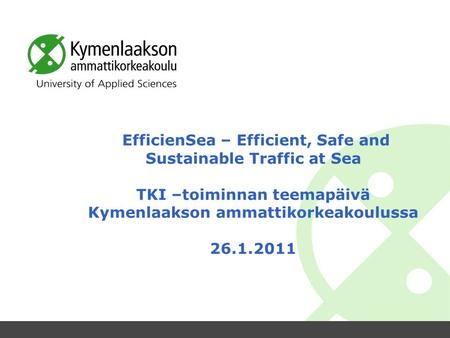 EfficienSea – Efficient, Safe and Sustainable Traffic at Sea TKI –toiminnan teemapäivä Kymenlaakson ammattikorkeakoulussa 26.1.2011.
