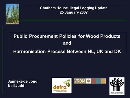 Chatham House Illegal Logging Update 25 January 2007 Public Procurement Policies for Wood Products and Harmonisation Process Between NL, UK and DK Janneke.