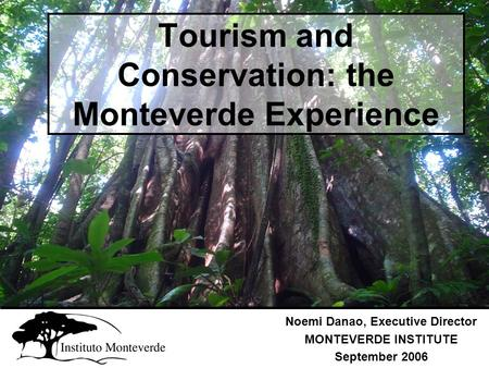 Tourism and Conservation: the Monteverde Experience Noemi Danao, Executive Director MONTEVERDE INSTITUTE September 2006.