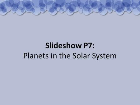 Slideshow P7: Planets in the Solar System. The Sun is at the centre of the Solar System. It is the source of most of the energy on the Earth. Neptune.