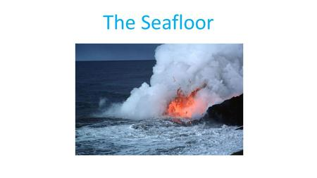 The Seafloor. I. Introduction The sea floor is geologically distinct from the continents. It is in a perpetual cycle of birth and destruction that shapes.