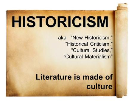 "HISTORICISM aka ""New Historicism,"" ""Historical Criticism,"" ""Cultural Studies,"" ""Cultural Materialism"" Literature is made of culture."