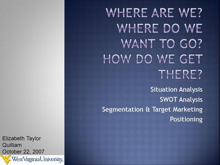 Situation Analysis SWOT Analysis Segmentation & Target Marketing Positioning Elizabeth Taylor Quilliam October 22, 2007.