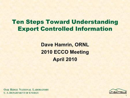 O AK R IDGE N ATIONAL L ABORATORY U. S. D EPARTMENT OF E NERGY 1 Ten Steps Toward Understanding Export Controlled Information Dave Hamrin, ORNL 2010 ECCO.
