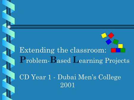 Extending the classroom: P roblem- B ased L earning Projects CD Year 1 - Dubai Men's College 2001.