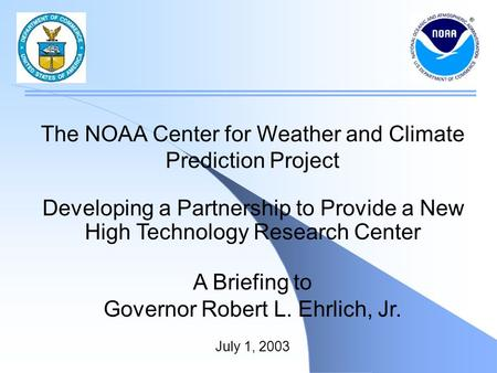 The NOAA Center for Weather and Climate Prediction Project Developing a Partnership to Provide a New High Technology Research Center A Briefing to Governor.