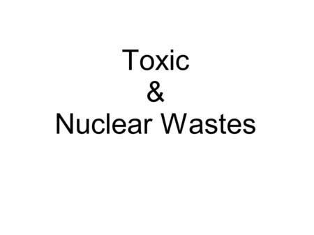Toxic & Nuclear Wastes. Causes of the Wastes  Humans dispose of the wastes into near by ponds and lakes.  When we throw things away like t-shirts, toys.