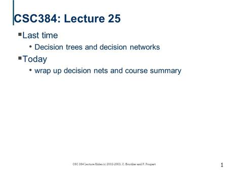 1 CSC 384 Lecture Slides (c) 2002-2003, C. Boutilier and P. Poupart CSC384: Lecture 25  Last time Decision trees and decision networks  Today wrap up.