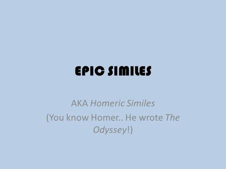 AKA Homeric Similes (You know Homer.. He wrote The Odyssey!)
