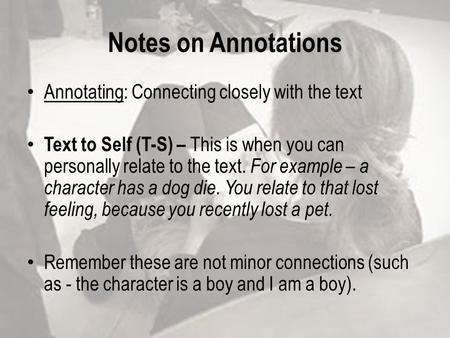 Notes on Annotations Annotating: Connecting closely with the text Text to Self (T-S) – This is when you can personally relate to the text. For example.