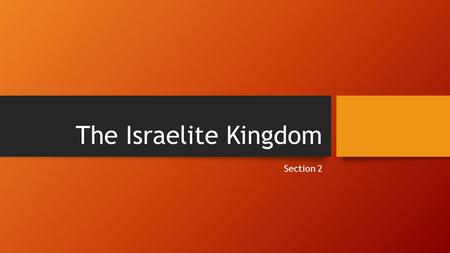 The Israelite Kingdom Section 2. Rise of a King Samuel was last judge of Israelites. People wanted a king to rule over them. Samuel anointed Saul as king.