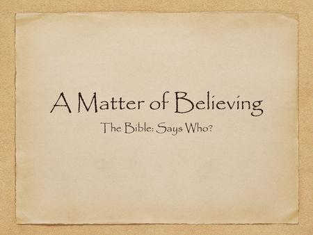 A Matter of Believing The Bible: Says Who?. The Bible Hebrews 11:1 Now faith is the assurance of things hoped for, the conviction of things not seen.