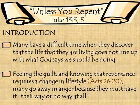 """Unless You Repent"" Luke 13:3, 5 INTRODUCTION Many have a difficult time when they discover that the life that they are living does not line up with what."