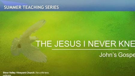 THE JESUS I NEVER KNEW John's Gospel SUMMER TEACHING SERIES Stour Valley Vineyard Church | for a life less ordinary.