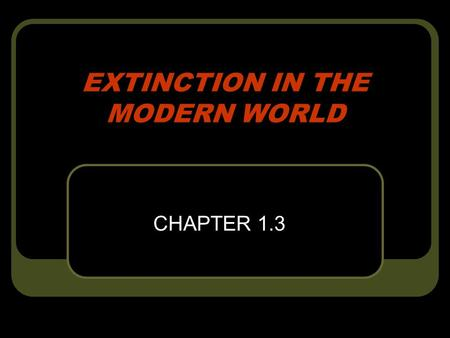 EXTINCTION IN THE MODERN WORLD CHAPTER 1.3. QUESTION: How can one of the largest population of bird, the passenger pigeon, disappear in only 65 years?