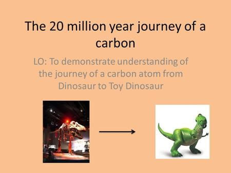 The 20 million year journey of a carbon LO: To demonstrate understanding of the journey of a carbon atom from Dinosaur to Toy Dinosaur.