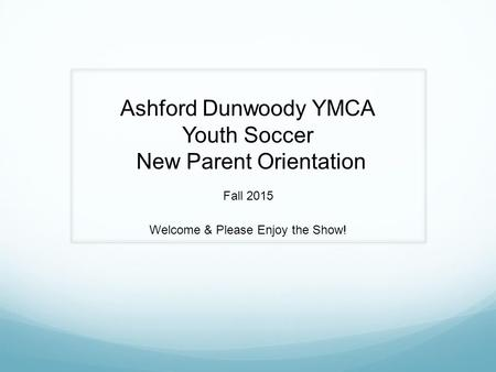 Ashford Dunwoody YMCA Youth Soccer New Parent Orientation Fall 2015 Welcome & Please Enjoy the Show!