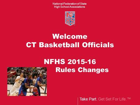 Take Part. Get Set For Life.™ National Federation of State High School Associations Welcome CT Basketball Officials NFHS 2015-16 Rules Changes.