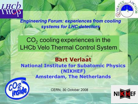 1 Engineering Forum: experiences from cooling systems for LHC detectors Bart Verlaat National Institute for Subatomic Physics (NIKHEF) Amsterdam, The Netherlands.