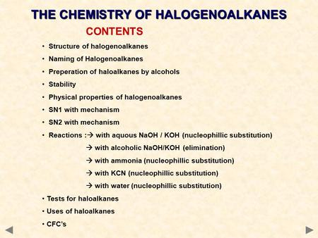 CONTENTS Structure of halogenoalkanes Naming of Halogenoalkanes Preperation of haloalkanes by alcohols Stability Physical properties of halogenoalkanes.