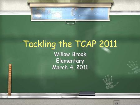 Tackling the TCAP 2011 Willow Brook Elementary March 4, 2011 Willow Brook Elementary March 4, 2011.